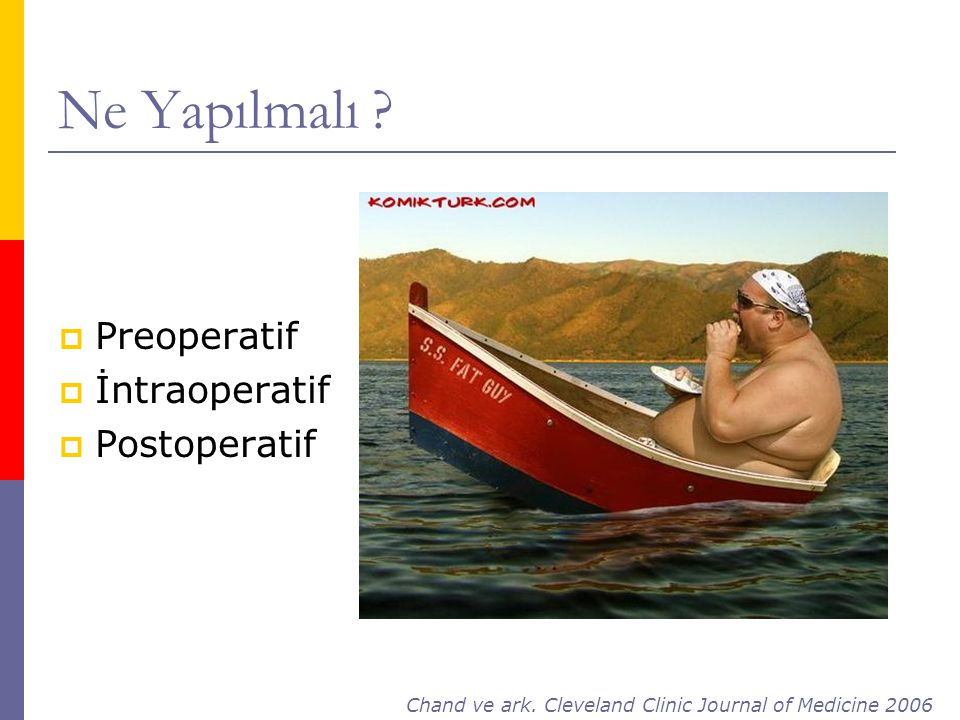 Ne Yapılmalı ?  Preoperatif  İntraoperatif  Postoperatif Chand ve ark. Cleveland Clinic Journal of Medicine 2006