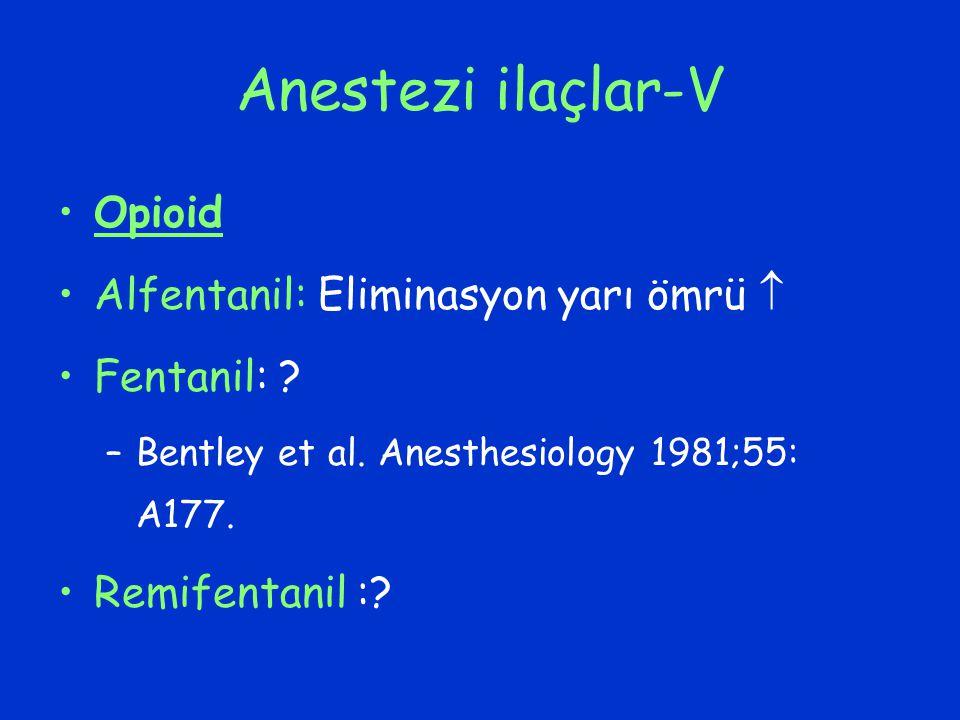 Anestezi ilaçlar-V Opioid Alfentanil: Eliminasyon yarı ömrü  Fentanil: ? –Bentley et al. Anesthesiology 1981;55: A177. Remifentanil :?