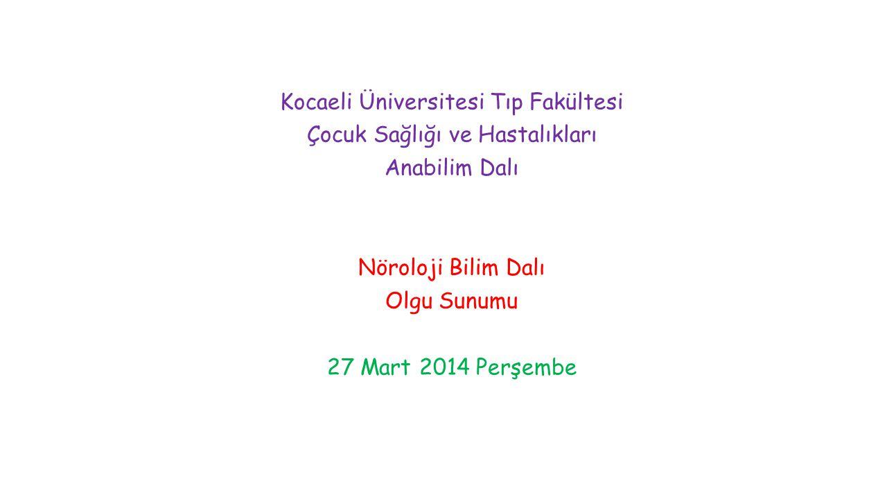 Kocaeli Üniversitesi Tıp Fakültesi Çocuk Sağlığı ve Hastalıkları Anabilim Dalı Nöroloji Bilim Dalı Olgu Sunumu 27 Mart 2014 Perşembe