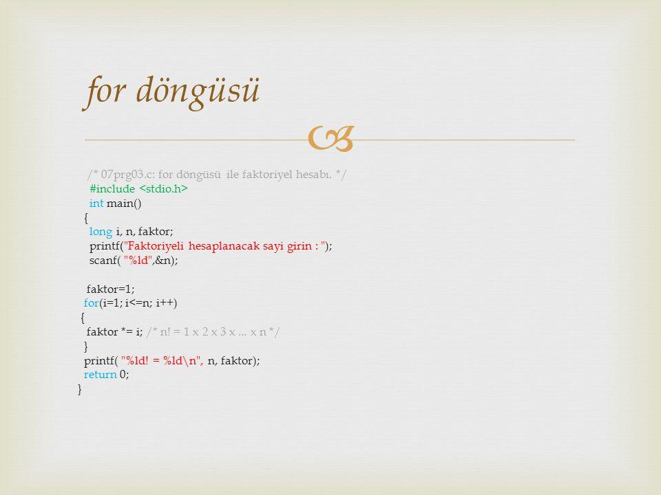  /* 07prg03.c: for döngüsü ile faktoriyel hesabı. */ #include int main() { long i, n, faktor; printf(