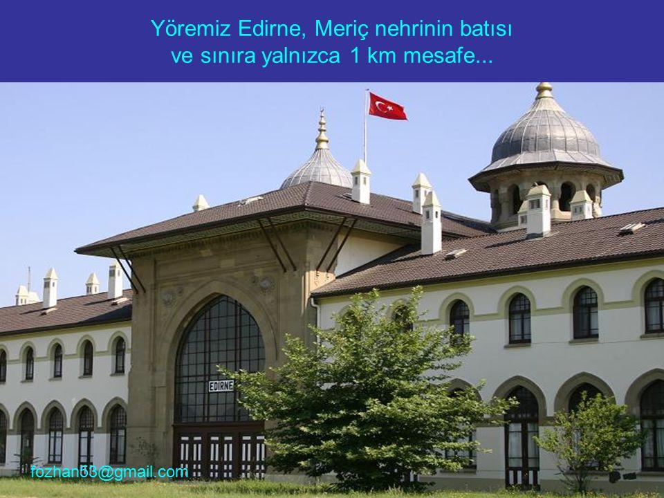 Yöremiz Edirne, Meriç nehrinin batısı ve sınıra yalnızca 1 km mesafe... fozhan53@gmail.com
