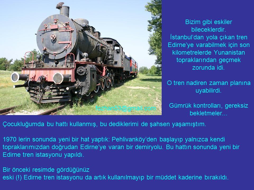 Bizim gibi eskiler bileceklerdir. İstanbul'dan yola çıkan tren Edirne'ye varabilmek için son kilometrelerde Yunanistan topraklarından geçmek zorunda i