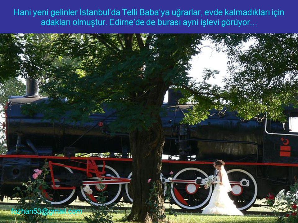 Hani yeni gelinler İstanbul'da Telli Baba'ya uğrarlar, evde kalmadıkları için adakları olmuştur. Edirne'de de burası ayni işlevi görüyor... fozhan53@g