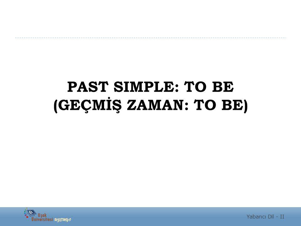 PAST SIMPLE: TO BE (GEÇMİŞ ZAMAN: TO BE) Yabancı Dil - II