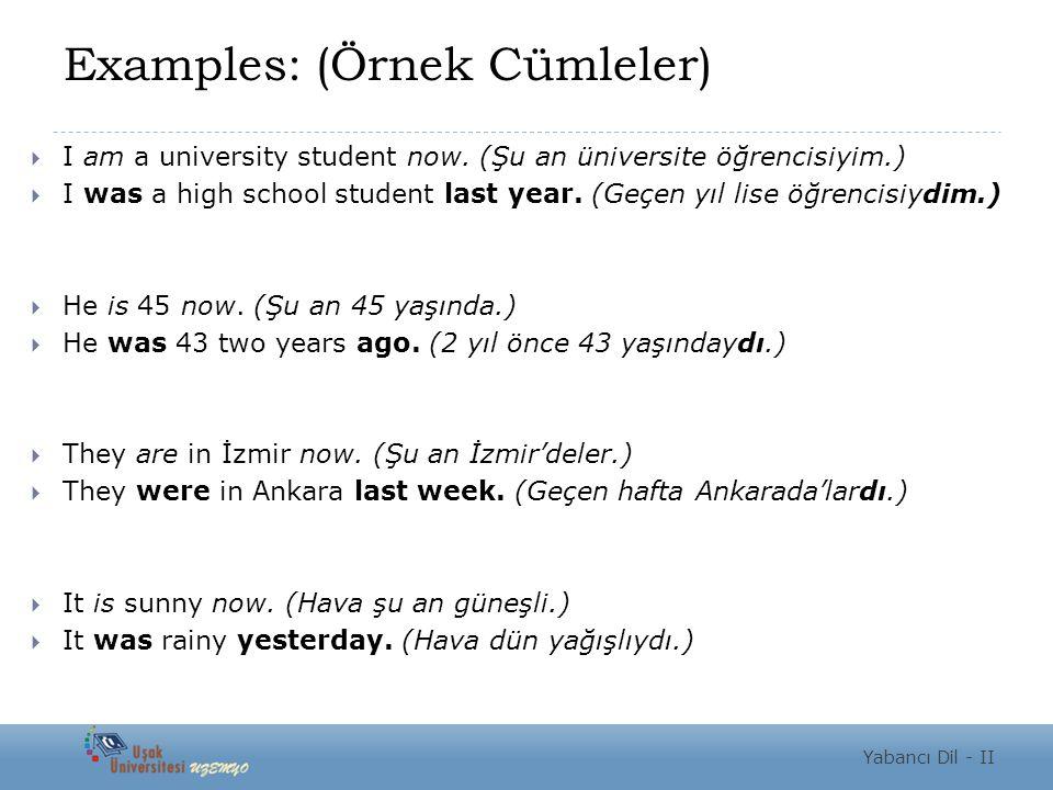 Examples: (Örnek Cümleler)  I am a university student now. (Şu an üniversite öğrencisiyim.)  I was a high school student last year. (Geçen yıl lise