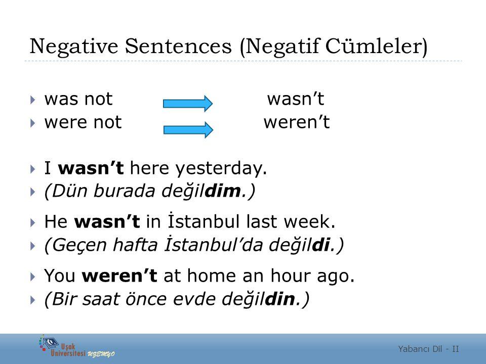 Negative Sentences (Negatif Cümleler)  was not wasn't  were not weren't  I wasn't here yesterday.  (Dün burada değildim.)  He wasn't in İstanbul