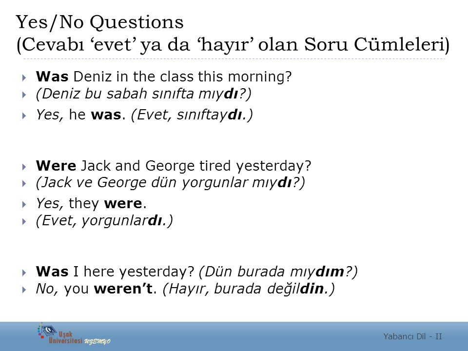 Yes/No Questions (Cevabı 'evet' ya da 'hayır' olan Soru Cümleleri)  Was Deniz in the class this morning?  (Deniz bu sabah sınıfta mıydı?)  Yes, he
