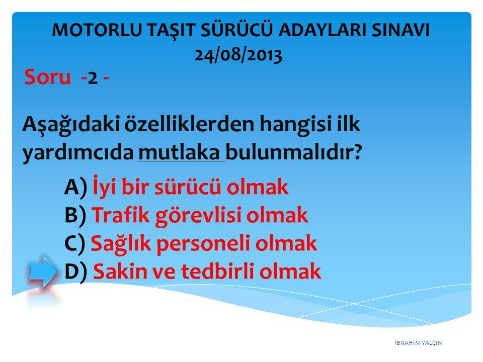 İBRAHİM YALÇIN A) İyi bir sürücü olmak B) Trafik görevlisi olmak C) Sağlık personeli olmak D) Sakin ve tedbirli olmak Aşağıdaki özelliklerden hangisi
