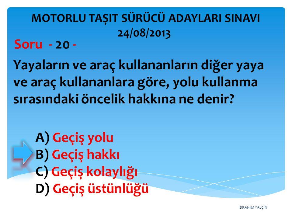 İBRAHİM YALÇIN A) Geçiş yolu B) Geçiş hakkı C) Geçiş kolaylığı D) Geçiş üstünlüğü Yayaların ve araç kullananların diğer yaya ve araç kullananlara göre