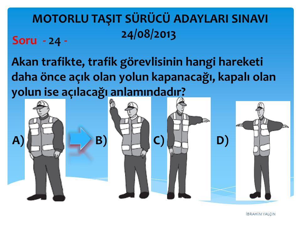 İBRAHİM YALÇIN A) B) C) D) Akan trafikte, trafik görevlisinin hangi hareketi daha önce açık olan yolun kapanacağı, kapalı olan yolun ise açılacağı anl