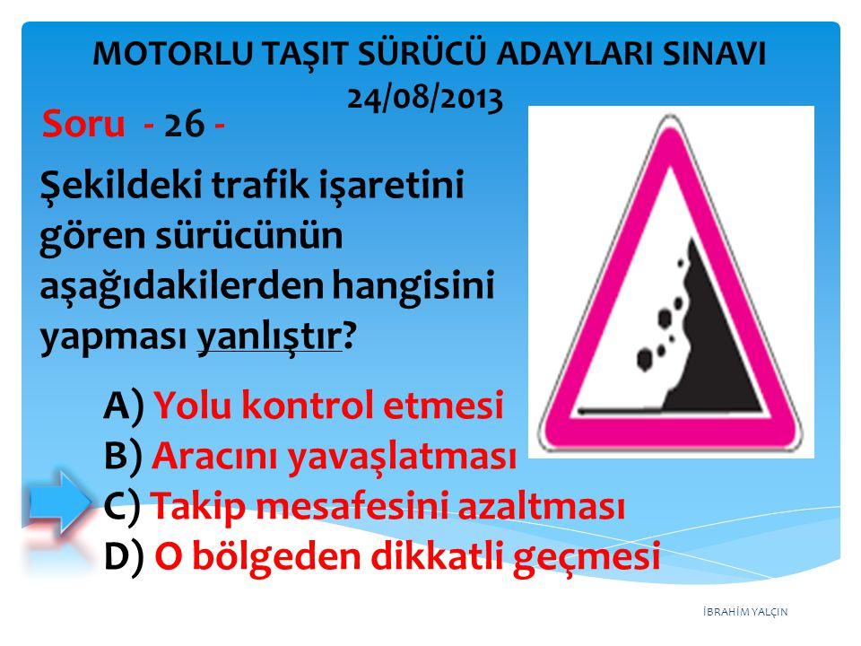 İBRAHİM YALÇIN Şekildeki trafik işaretini gören sürücünün aşağıdakilerden hangisini yapması yanlıştır? Soru - 26 - A) Yolu kontrol etmesi B) Aracını y