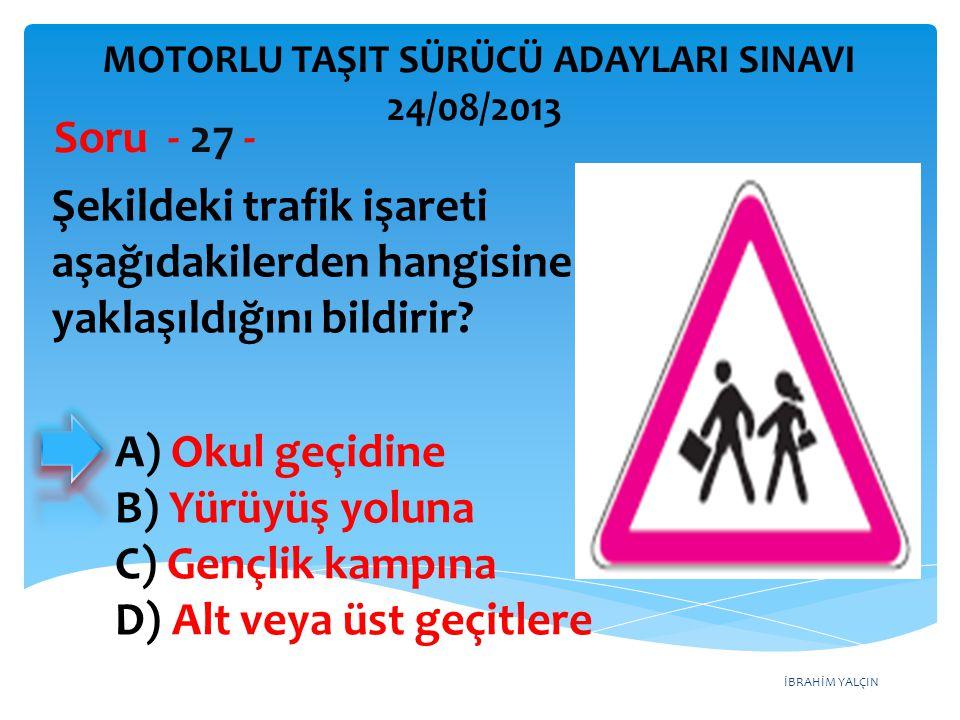 İBRAHİM YALÇIN Şekildeki trafik işareti aşağıdakilerden hangisine yaklaşıldığını bildirir? Soru - 27 - A) Okul geçidine B) Yürüyüş yoluna C) Gençlik k