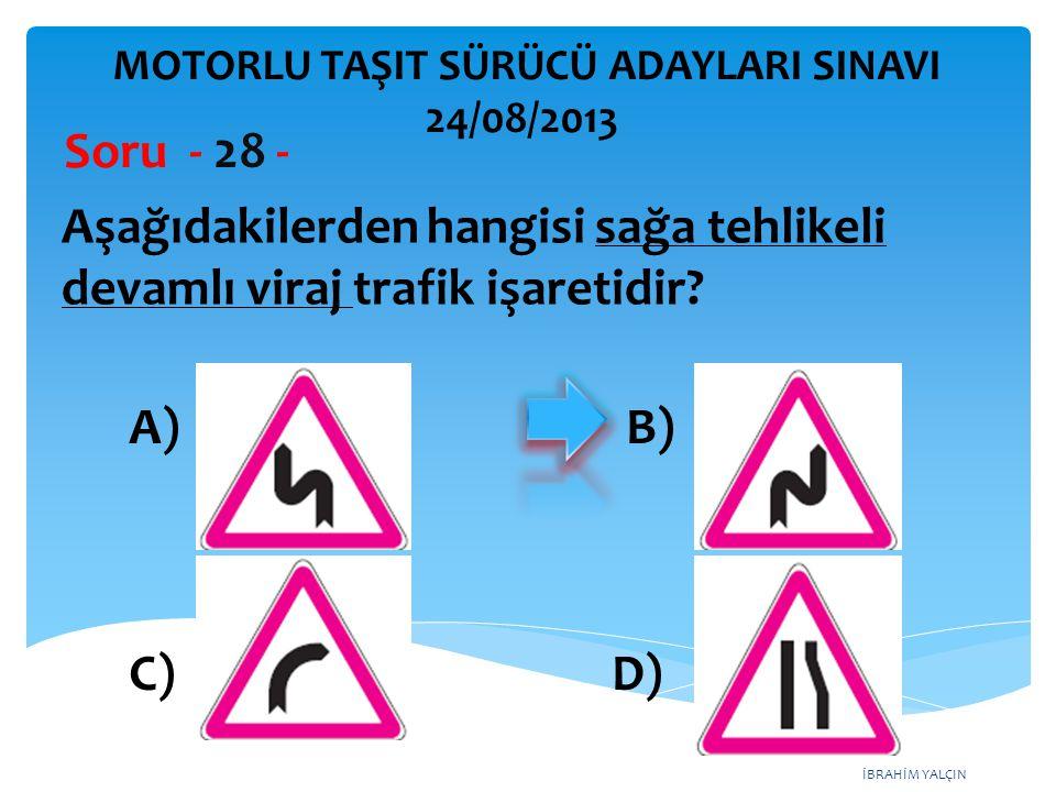 İBRAHİM YALÇIN Aşağıdakilerden hangisi sağa tehlikeli devamlı viraj trafik işaretidir? Soru - 28 - A) B) C) D) MOTORLU TAŞIT SÜRÜCÜ ADAYLARI SINAVI 24