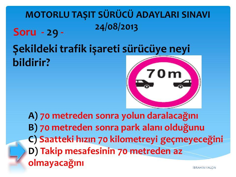 İBRAHİM YALÇIN Şekildeki trafik işareti sürücüye neyi bildirir? Soru - 29 - A) 70 metreden sonra yolun daralacağını B) 70 metreden sonra park alanı ol