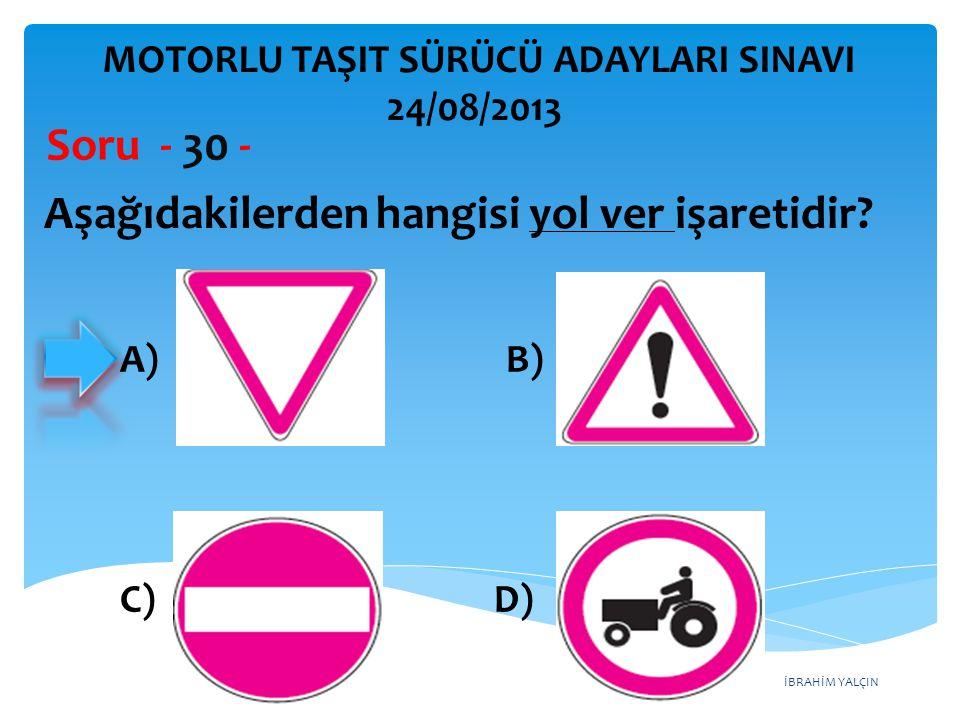 İBRAHİM YALÇIN Aşağıdakilerden hangisi yol ver işaretidir? Soru - 30 - A) B) C) D) MOTORLU TAŞIT SÜRÜCÜ ADAYLARI SINAVI 24/08/2013