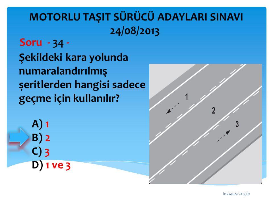 İBRAHİM YALÇIN Şekildeki kara yolunda numaralandırılmış şeritlerden hangisi sadece geçme için kullanılır? Soru - 34 - A) 1 B) 2 C) 3 D) 1 ve 3 MOTORLU
