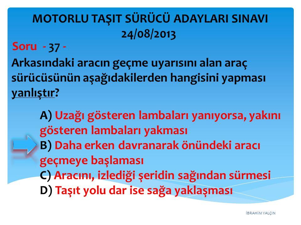 İBRAHİM YALÇIN Arkasındaki aracın geçme uyarısını alan araç sürücüsünün aşağıdakilerden hangisini yapması yanlıştır? Soru - 37 - A) Uzağı gösteren lam