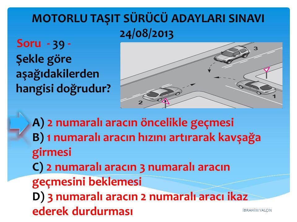 İBRAHİM YALÇIN Şekle göre aşağıdakilerden hangisi doğrudur? Soru - 39 - A) 2 numaralı aracın öncelikle geçmesi B) 1 numaralı aracın hızını artırarak k