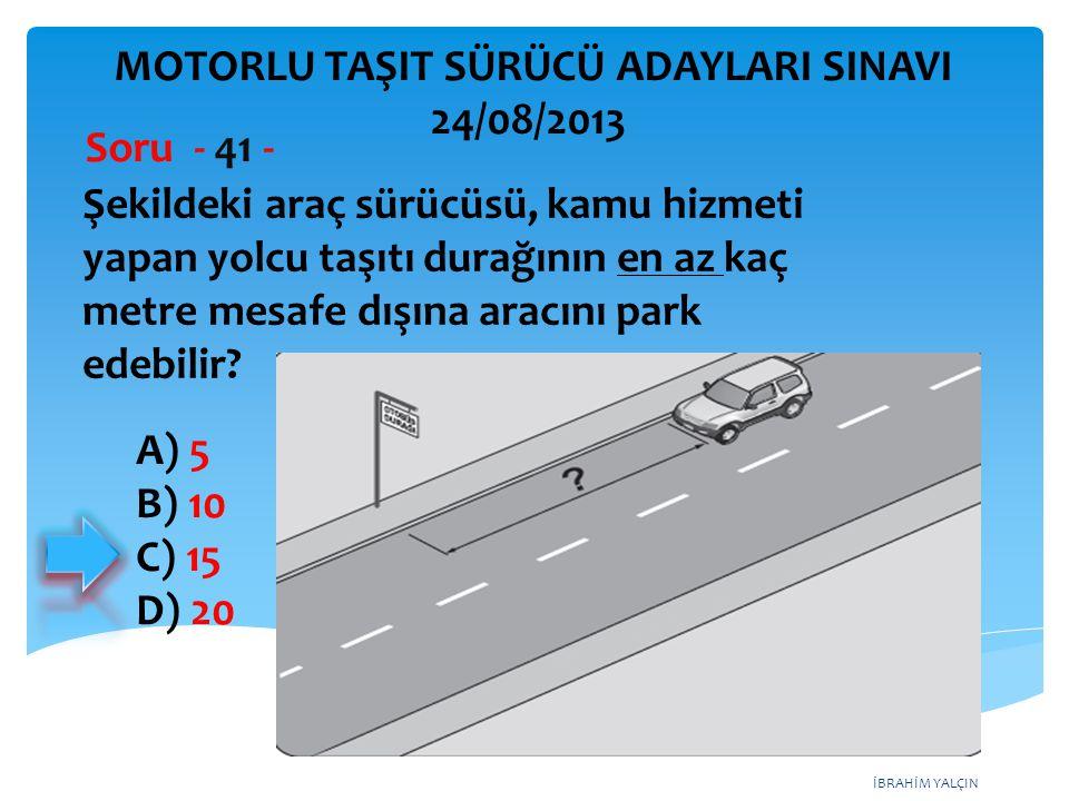 İBRAHİM YALÇIN Şekildeki araç sürücüsü, kamu hizmeti yapan yolcu taşıtı durağının en az kaç metre mesafe dışına aracını park edebilir? Soru - 41 - A)