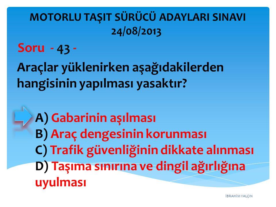 İBRAHİM YALÇIN Araçlar yüklenirken aşağıdakilerden hangisinin yapılması yasaktır? Soru - 43 - A) Gabarinin aşılması B) Araç dengesinin korunması C) Tr