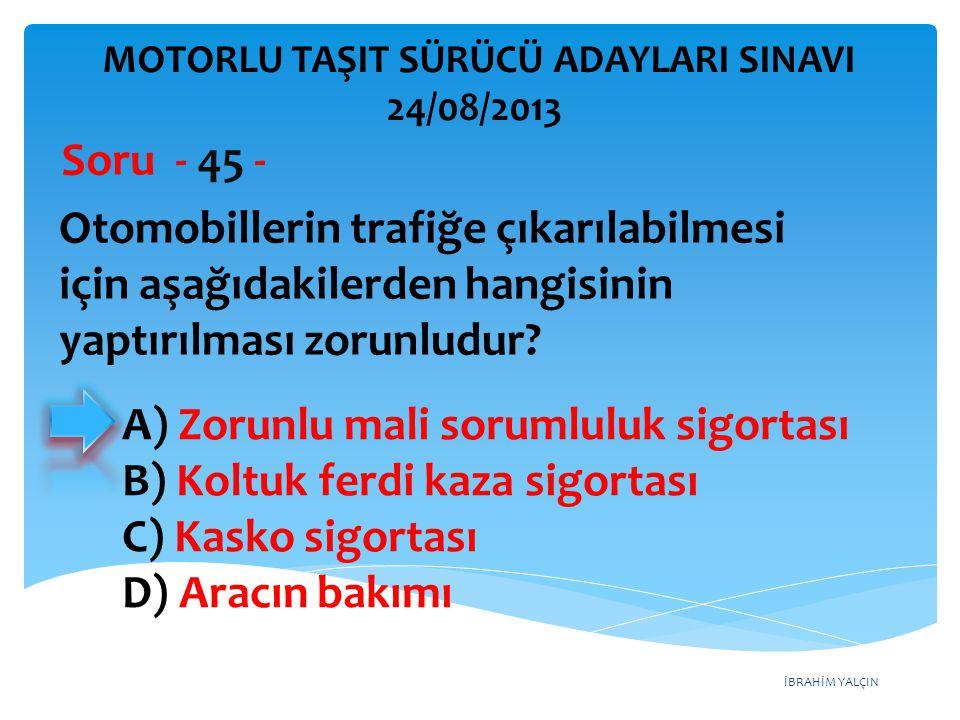 İBRAHİM YALÇIN Otomobillerin trafiğe çıkarılabilmesi için aşağıdakilerden hangisinin yaptırılması zorunludur? Soru - 45 - A) Zorunlu mali sorumluluk s