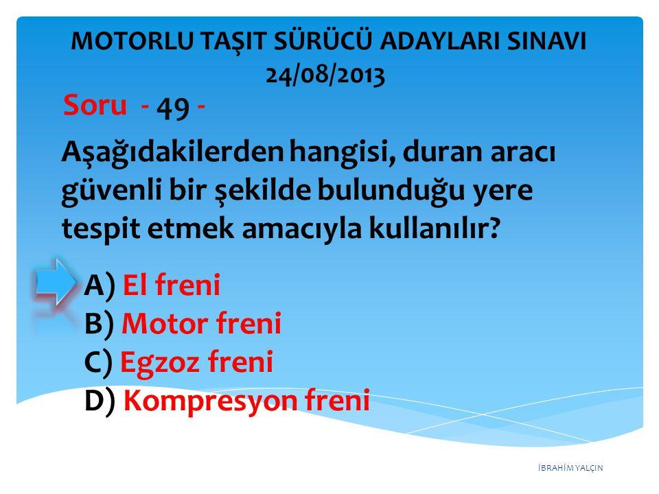 İBRAHİM YALÇIN Aşağıdakilerden hangisi, duran aracı güvenli bir şekilde bulunduğu yere tespit etmek amacıyla kullanılır? Soru - 49 - A) El freni B) Mo
