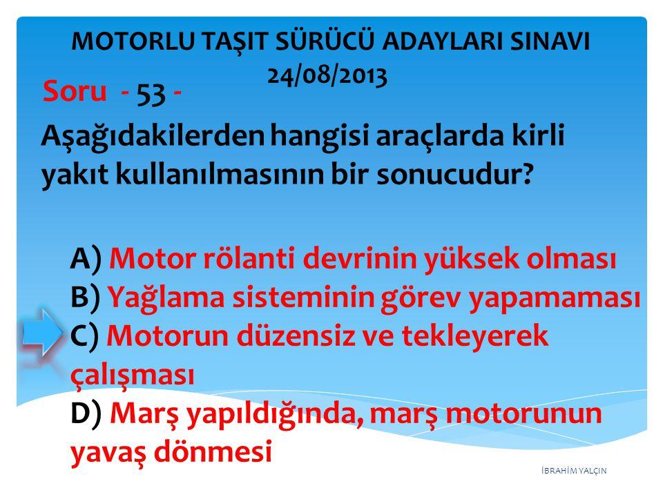 İBRAHİM YALÇIN Aşağıdakilerden hangisi araçlarda kirli yakıt kullanılmasının bir sonucudur? Soru - 53 - A) Motor rölanti devrinin yüksek olması B) Yağ