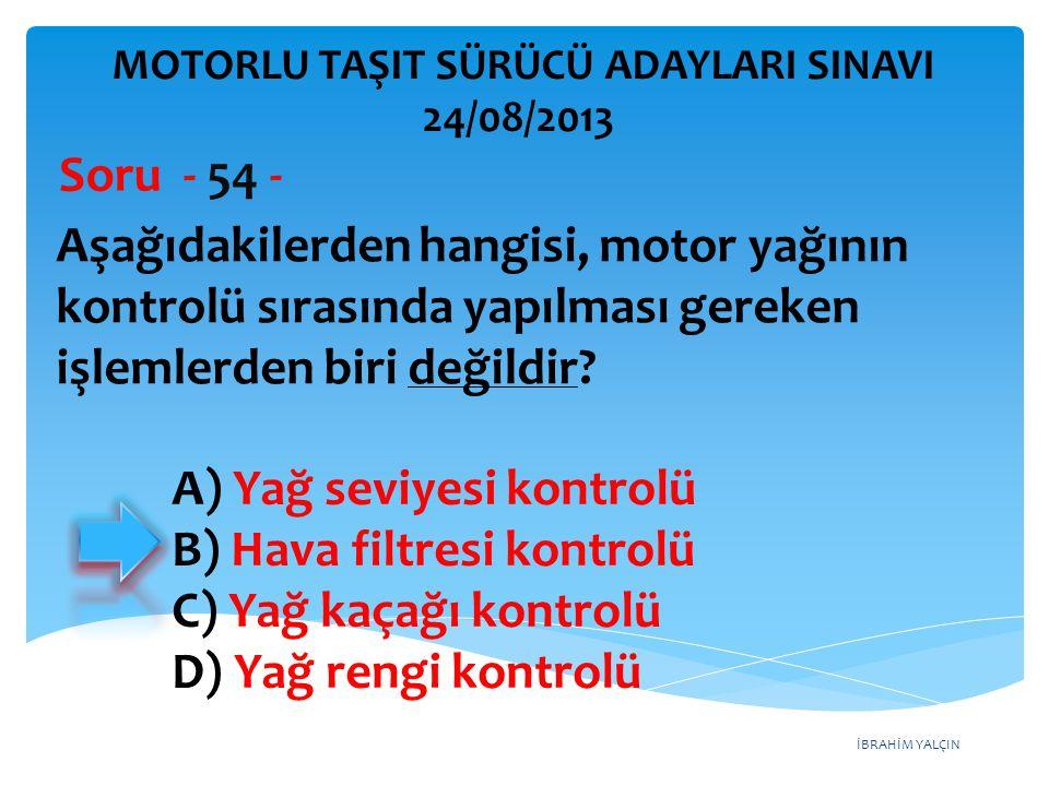 İBRAHİM YALÇIN Aşağıdakilerden hangisi, motor yağının kontrolü sırasında yapılması gereken işlemlerden biri değildir? Soru - 54 - A) Yağ seviyesi kont