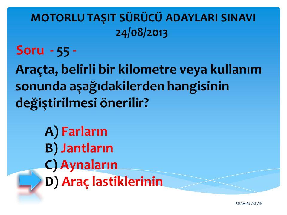 İBRAHİM YALÇIN Araçta, belirli bir kilometre veya kullanım sonunda aşağıdakilerden hangisinin değiştirilmesi önerilir? Soru - 55 - A) Farların B) Jant