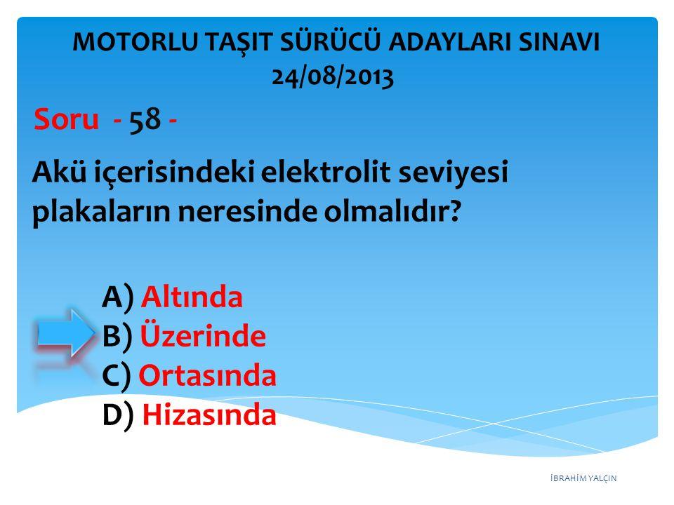 İBRAHİM YALÇIN Akü içerisindeki elektrolit seviyesi plakaların neresinde olmalıdır? Soru - 58 - A) Altında B) Üzerinde C) Ortasında D) Hizasında MOTOR