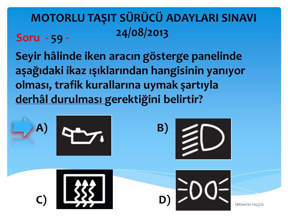 İBRAHİM YALÇIN Seyir hâlinde iken aracın gösterge panelinde aşağıdaki ikaz ışıklarından hangisinin yanıyor olması, trafik kurallarına uymak şartıyla d