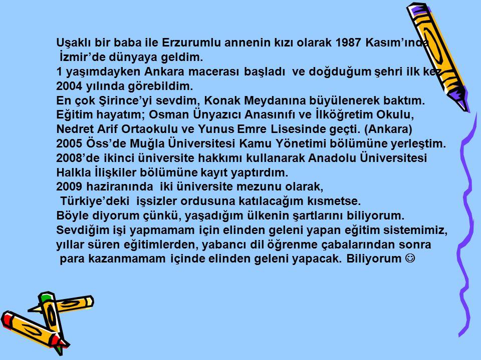 Uşaklı bir baba ile Erzurumlu annenin kızı olarak 1987 Kasım'ında İzmir'de dünyaya geldim. 1 yaşımdayken Ankara macerası başladı ve doğduğum şehri ilk