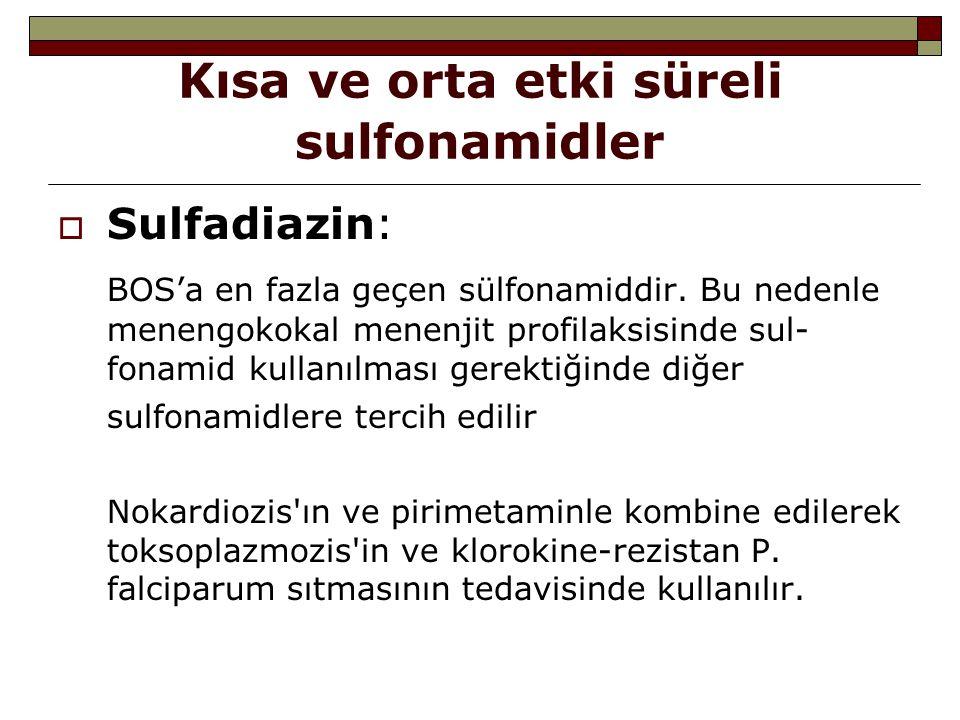 Kısa ve orta etki süreli sulfonamidler  Sulfadiazin: BOS'a en fazla geçen sülfonamiddir. Bu nedenle menengokokal menenjit profilaksisinde sul- fonami
