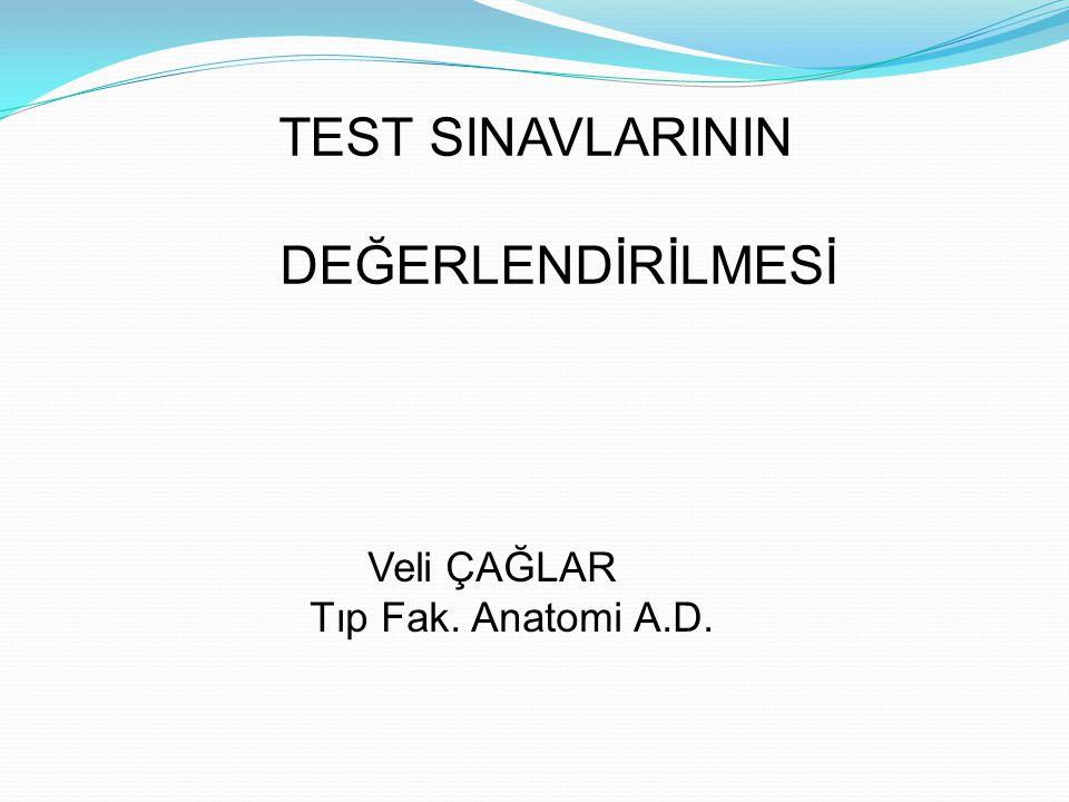 TEST SINAVLARININ DEĞERLENDİRİLMESİ Veli ÇAĞLAR Tıp Fak. Anatomi A.D.