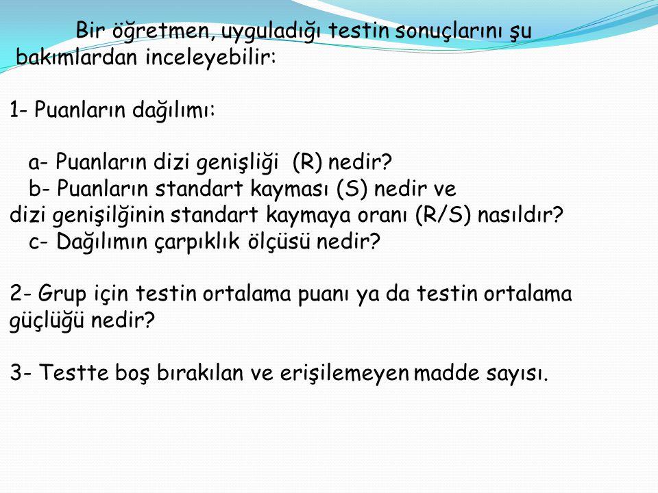 Bir öğretmen, uyguladığı testin sonuçlarını şu bakımlardan inceleyebilir: 1- Puanların dağılımı: a- Puanların dizi genişliği (R) nedir? b- Puanların s