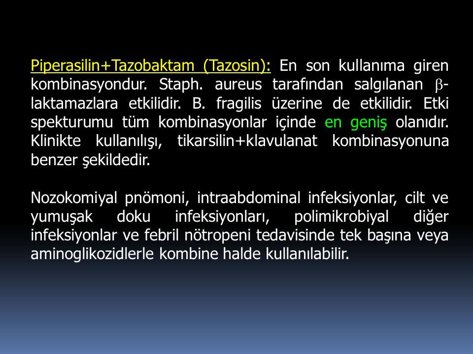 Piperasilin+Tazobaktam (Tazosin): En son kullanıma giren kombinasyondur. Staph. aureus tarafından salgılanan  - laktamazlara etkilidir. B. fragilis ü