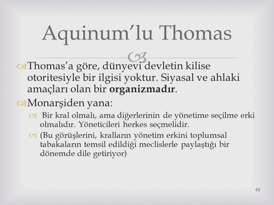   Thomas'a göre, dünyevi devletin kilise otoritesiyle bir ilgisi yoktur. Siyasal ve ahlaki amaçları olan bir organizmadır.  Monarşiden yana:  Bir