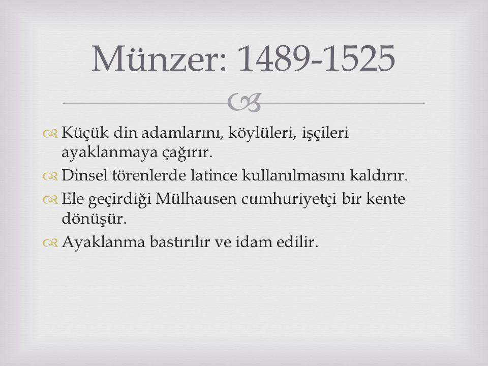  Münzer: 1489-1525  Küçük din adamlarını, köylüleri, işçileri ayaklanmaya çağırır.  Dinsel törenlerde latince kullanılmasını kaldırır.  Ele geçird