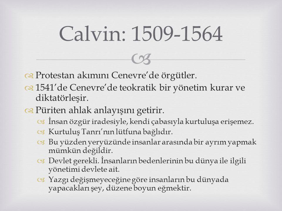  Calvin: 1509-1564  Protestan akımını Cenevre'de örgütler.  1541'de Cenevre'de teokratik bir yönetim kurar ve diktatörleşir.  Püriten ahlak anlayı