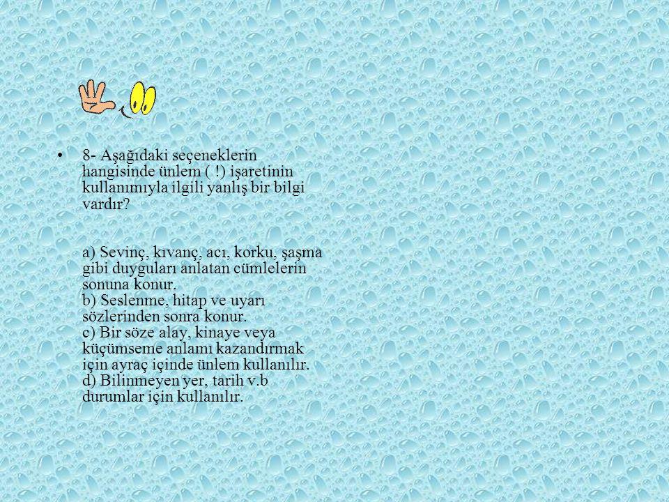 8- Aşağıdaki seçeneklerin hangisinde ünlem ( !) işaretinin kullanımıyla ilgili yanlış bir bilgi vardır? a) Sevinç, kıvanç, acı, korku, şaşma gibi duyg
