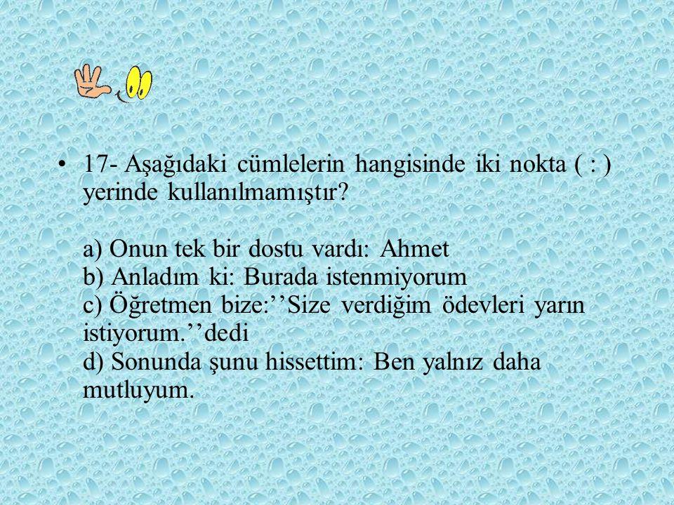 17- Aşağıdaki cümlelerin hangisinde iki nokta ( : ) yerinde kullanılmamıştır? a) Onun tek bir dostu vardı: Ahmet b) Anladım ki: Burada istenmiyorum c)