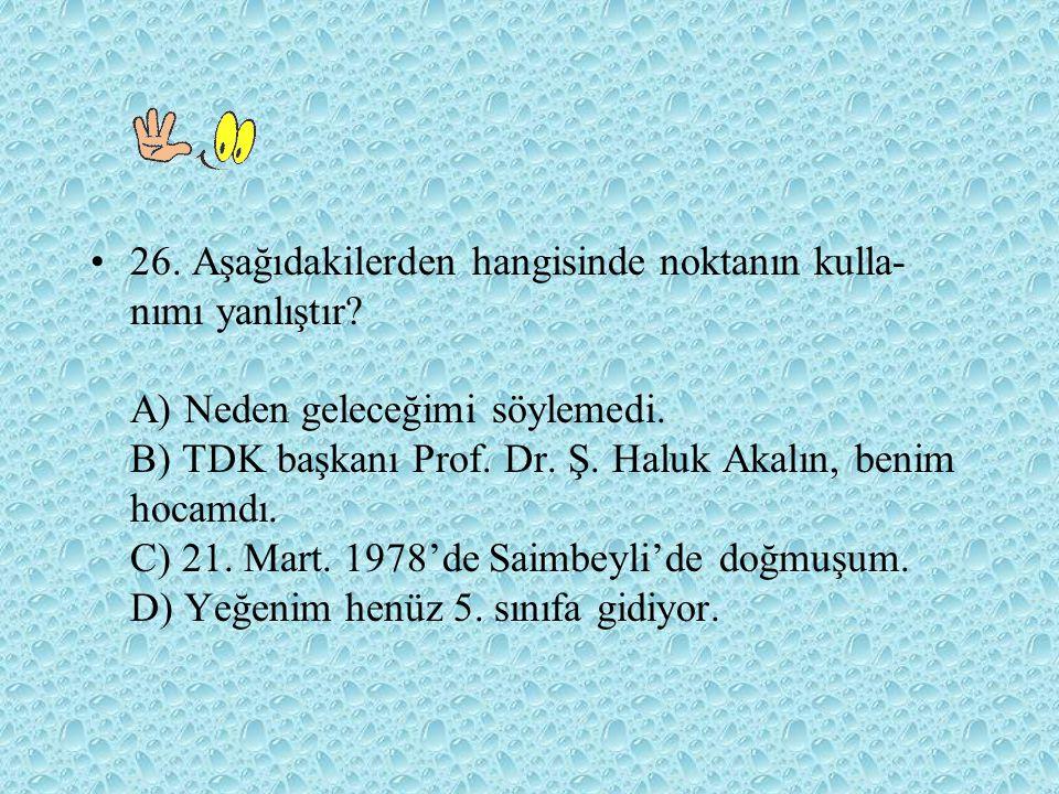 26. Aşağıdakilerden hangisinde noktanın kulla- nımı yanlıştır? A) Neden geleceğimi söylemedi. B) TDK başkanı Prof. Dr. Ş. Haluk Akalın, benim hocamdı.