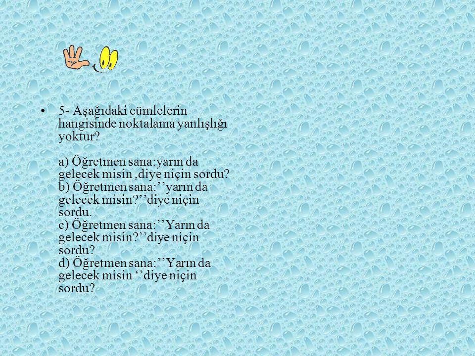 5- Aşağıdaki cümlelerin hangisinde noktalama yanlışlığı yoktur? a) Öğretmen sana:yarın da gelecek misin,diye niçin sordu? b) Öğretmen sana:''yarın da