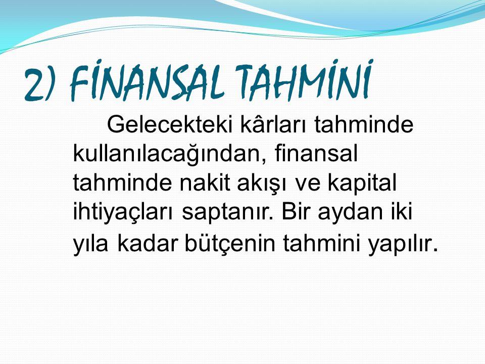 2) FİNANSAL TAHMİNİ Gelecekteki kârları tahminde kullanılacağından, finansal tahminde nakit akışı ve kapital ihtiyaçları saptanır. Bir aydan iki yıla