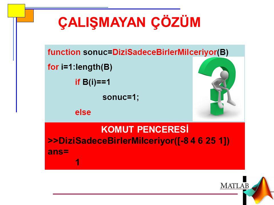 ÇALIŞMAYAN ÇÖZÜM function sonuc=DiziSadeceBirlerMiIceriyor(B) for i=1:length(B) if B(i)==1 sonuc=1; else sonuc=0; end KOMUT PENCERESİ >>DiziSadeceBirlerMiIceriyor([-8 4 6 25 1]) ans= 1