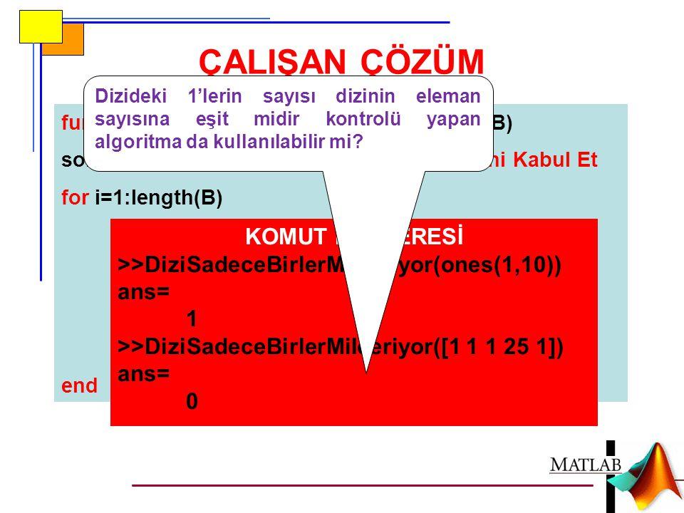 function sonuc=DiziSadeceBirlerMiIceriyor(B) sonuc=1;%Dizinin Sadece 1 Değeri İçerdiğini Kabul Et for i=1:length(B) if B(i)~=1%En Az 1 Adet Aksi Örnek Mevcutsa sonuc=0;%Kabulü Değiştir break;%return Komutu da Kullanılabilir end ÇALIŞAN ÇÖZÜM KOMUT PENCERESİ >>DiziSadeceBirlerMiIceriyor(ones(1,10)) ans= 1 >>DiziSadeceBirlerMiIceriyor([1 1 1 25 1]) ans= 0 Dizideki 1'lerin sayısı dizinin eleman sayısına eşit midir kontrolü yapan algoritma da kullanılabilir mi?