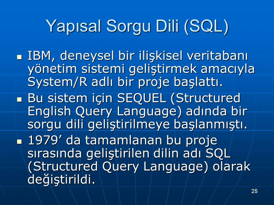 25 Yapısal Sorgu Dili (SQL) IBM, deneysel bir ilişkisel veritabanı yönetim sistemi geliştirmek amacıyla System/R adlı bir proje başlattı. IBM, deneyse