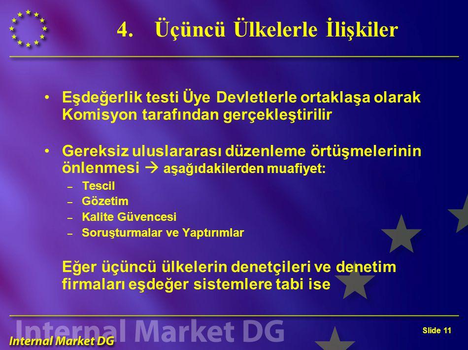 Slide 10 4.Üçüncü Ülkelerle İlişkiler Sermaye piyasaları arasındaki ilişkiler (küreselleşme) AB'de işlem gören hisse senetleri ile ilgili denetim raporları hazırlayan üçüncü ülke denetçilerinin ve denetim firmalarının onayı ve tescili (yoksa, denetim raporunun yasal geçerliliği yok) Eşitlik ve karşılıklılık prensibi : – Sadece bu Direktiftekilere eşdeğer kalite kriterlerini karşılayan denetçiler veya denetim firmaları onaylanabilir ve tescil edilebilir – Üçüncü ülkelerin Üye devletleri mütekabiliyet esası çerçevesinde değerlendirmesi