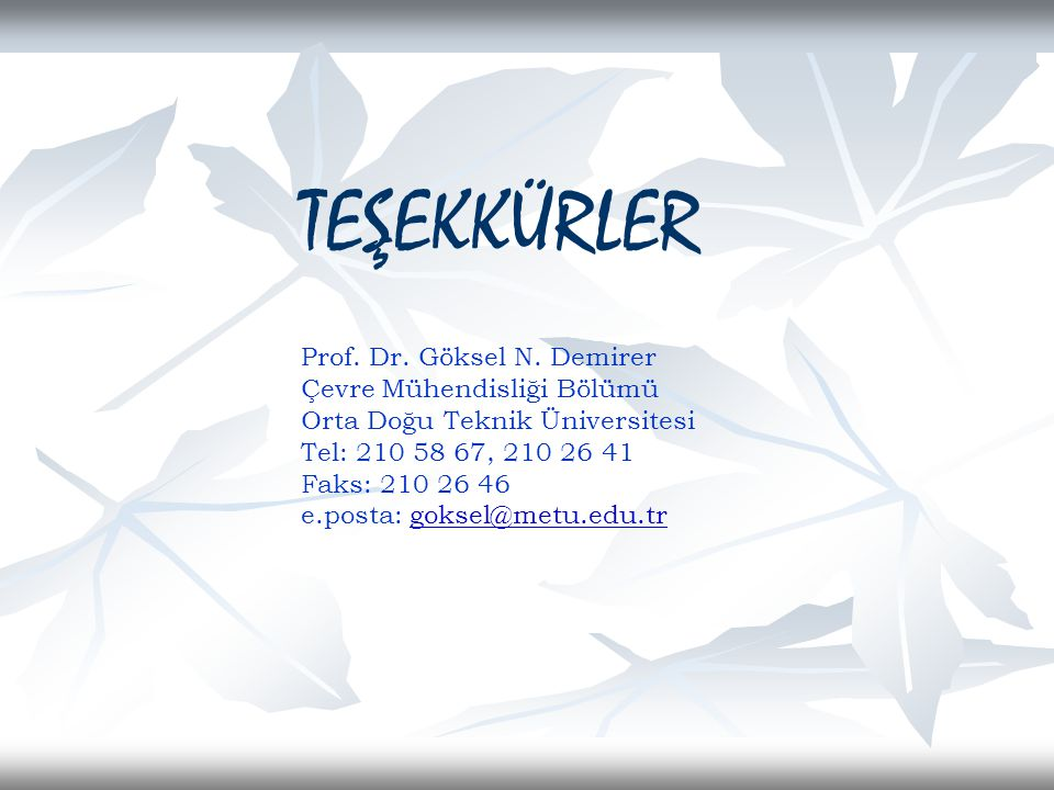 TEŞEKKÜRLER Prof. Dr. Göksel N. Demirer Çevre Mühendisliği Bölümü Orta Doğu Teknik Üniversitesi Tel: 210 58 67, 210 26 41 Faks: 210 26 46 e.posta: gok
