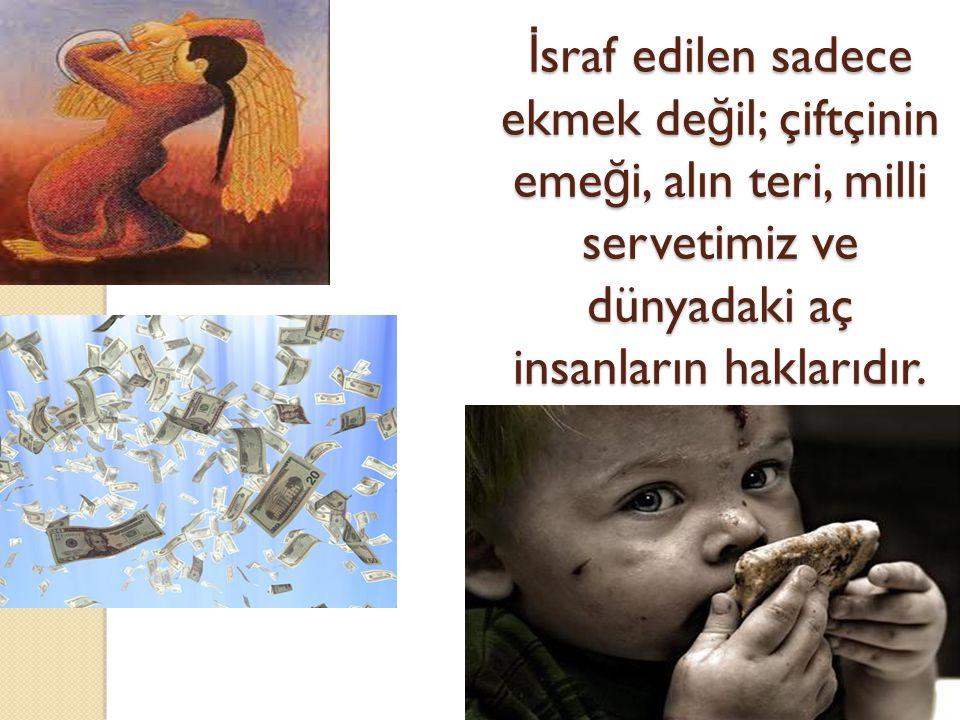 İ sraf edilen sadece ekmek de ğ il; çiftçinin eme ğ i, alın teri, milli servetimiz ve dünyadaki aç insanların haklarıdır.